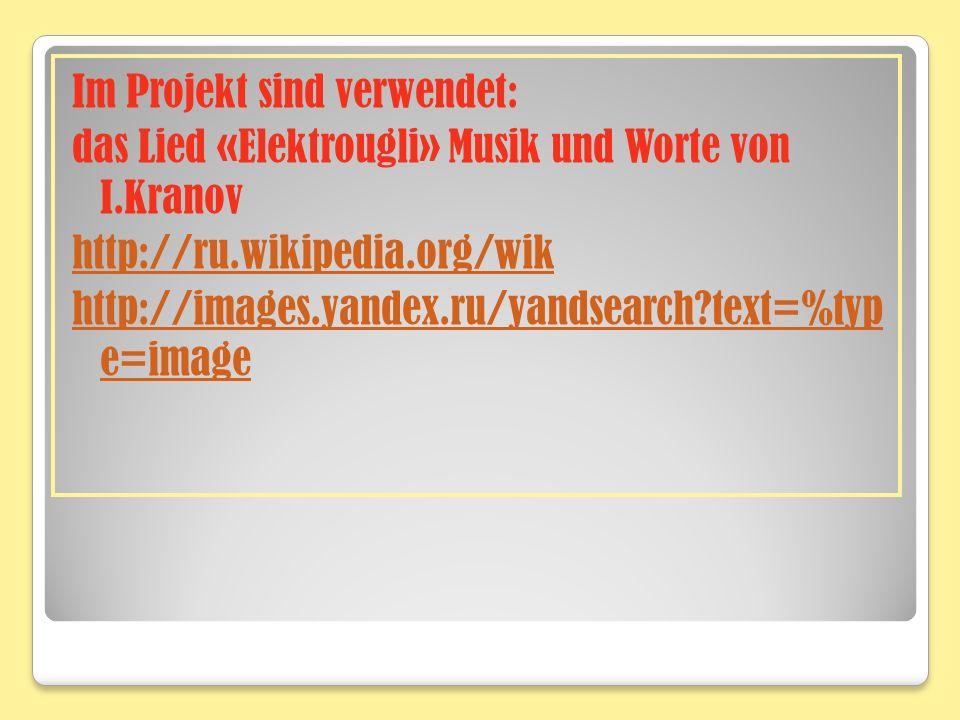 Im Projekt sind verwendet: das Lied «Elektrougli» Musik und Worte von I.Kranov http://ru.wikipedia.org/wik http://images.yandex.ru/yandsearch?text=%typ e=image