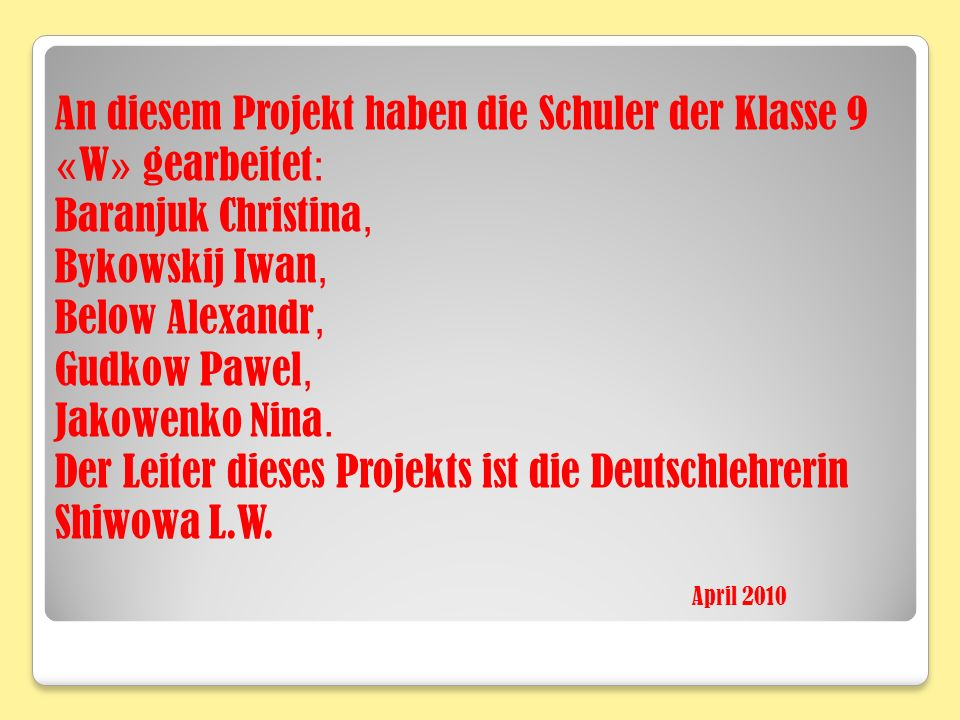 An diesem Projekt haben die Schuler der Klasse 9 « W » gearbeitet : Baranjuk Christina, Bykowskij Iwan, Below Alexandr, Gudkow Pawel, Jakowenko Nina.