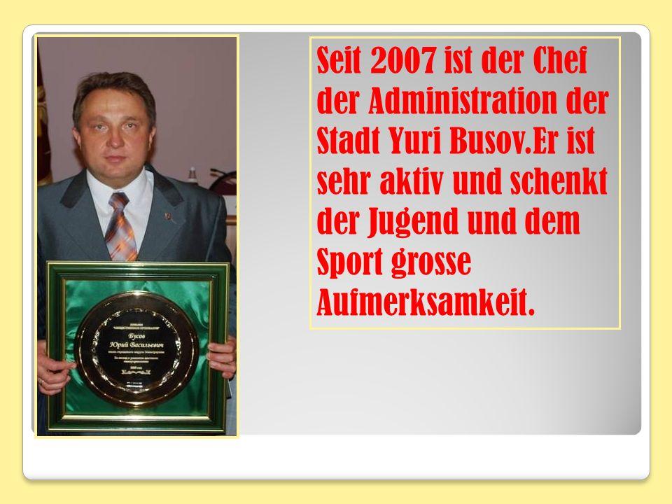 Seit 2007 ist der Chef der Administration der Stadt Yuri Busov.Er ist sehr aktiv und schenkt der Jugend und dem Sport grosse Aufmerksamkeit.