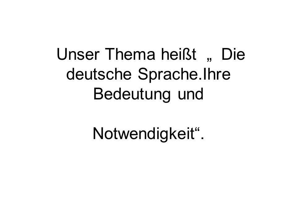 Unser Thema heißt Die deutsche Sprache.Ihre Bedeutung und Notwendigkeit.