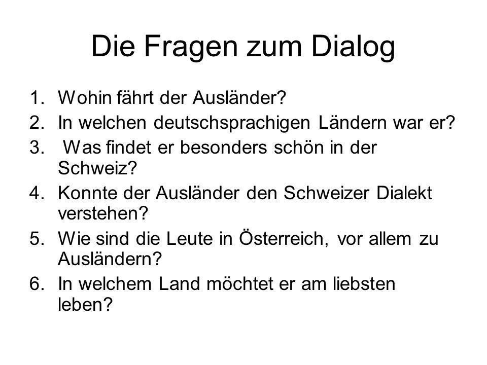 Die Fragen zum Dialog 1.Wohin fährt der Ausländer? 2.In welchen deutschsprachigen Ländern war er? 3. Was findet er besonders schön in der Schweiz? 4.K