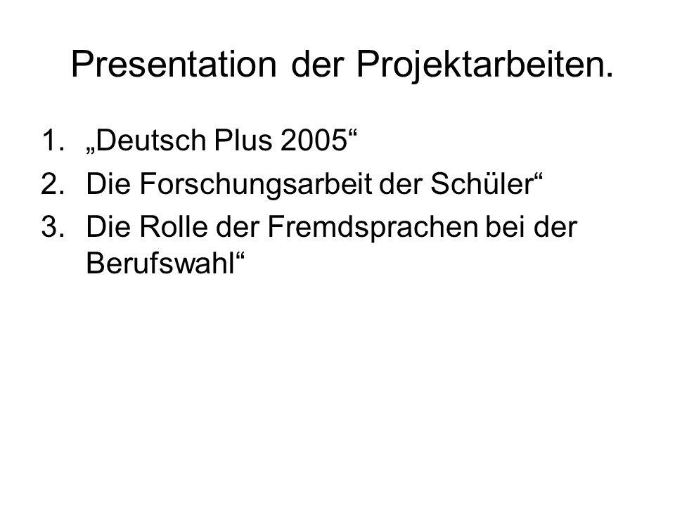 Presentation der Projektarbeiten. 1.Deutsch Plus 2005 2.Die Forschungsarbeit der Schüler 3.Die Rolle der Fremdsprachen bei der Berufswahl