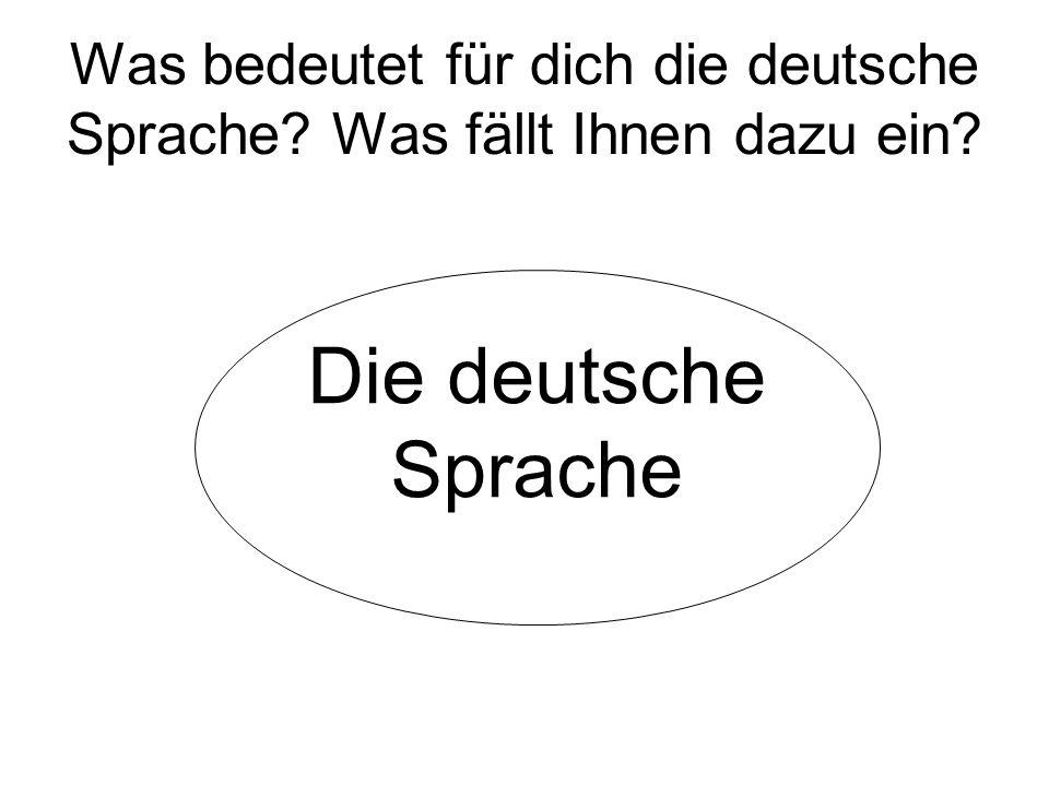 Was bedeutet für dich die deutsche Sprache? Was fällt Ihnen dazu ein? Die deutsche Sprache