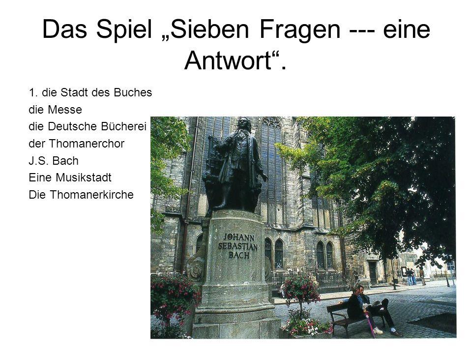 Das Spiel Sieben Fragen --- eine Antwort. 1. die Stadt des Buches die Messe die Deutsche Bücherei der Thomanerchor J.S. Bach Eine Musikstadt Die Thoma