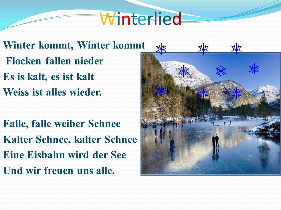 Winterlied Winter kommt, Winter kommt Flocken fallen nieder Es is kalt, es ist kalt Weiss ist alles wieder. Falle, falle weiber Schnee Kalter Schnee,