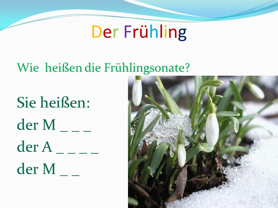 Der Frühling Wie heißen die Frühlingsonate? Sie heißen: der M _ _ _ der A _ _ _ _ der M _ _