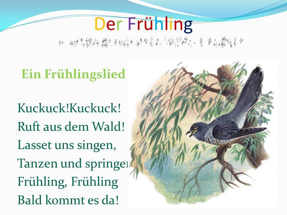 Der Frühling Ein Frühlingslied Kuckuck!Kuckuck! Ruft aus dem Wald! Lasset uns singen, Tanzen und springen, Frühling, Frühling Bald kommt es da!
