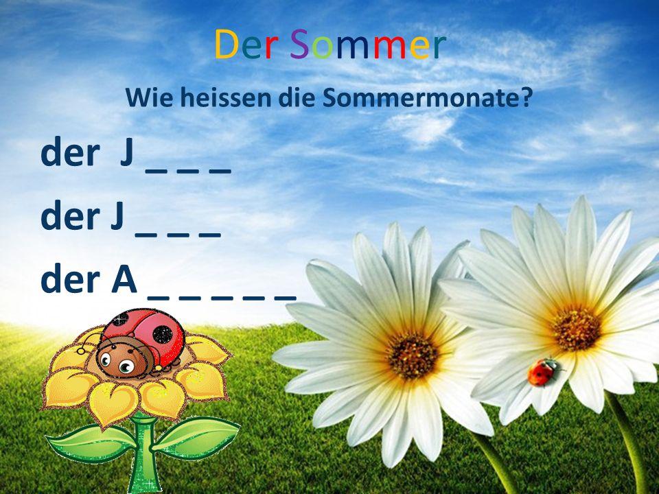 Der SommerDer Sommer Wie heissen die Sommermonate? der J _ _ _ der A _ _ _ _ _