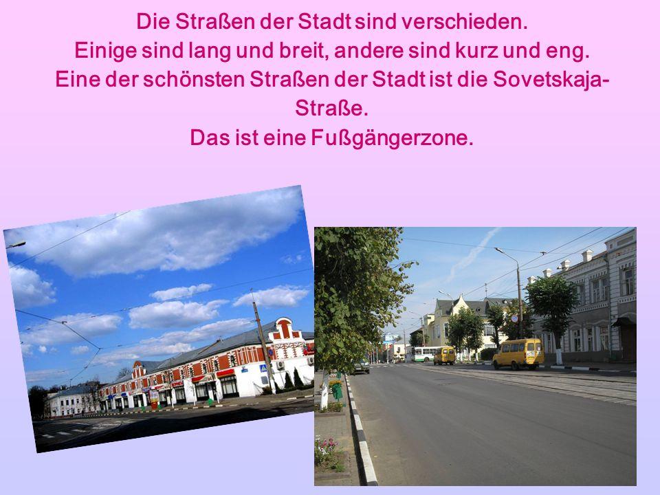 Die Straßen der Stadt sind verschieden. Einige sind lang und breit, andere sind kurz und eng. Eine der schönsten Straßen der Stadt ist die Sovetskaja-