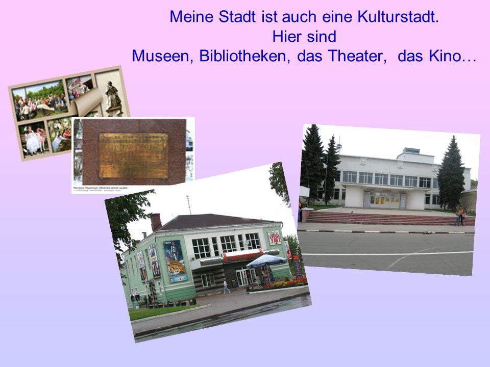 Meine Stadt ist auch eine Kulturstadt. Hier sind Museen, Bibliotheken, das Theater, das Kino…