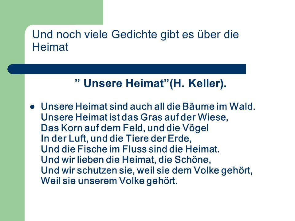 Und noch viele Gedichte gibt es über die Heimat Unsere Heimat(H. Keller). Unsere Heimat sind auch all die Bäume im Wald. Unsere Heimat ist das Gras au
