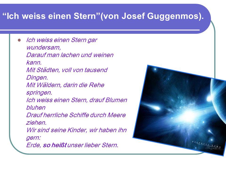 Ich weiss einen Stern(von Josef Guggenmos). Ich weiss einen Stern gar wundersam, Darauf man lachen und weinen kann. Mit Städten, voll von tausend Ding