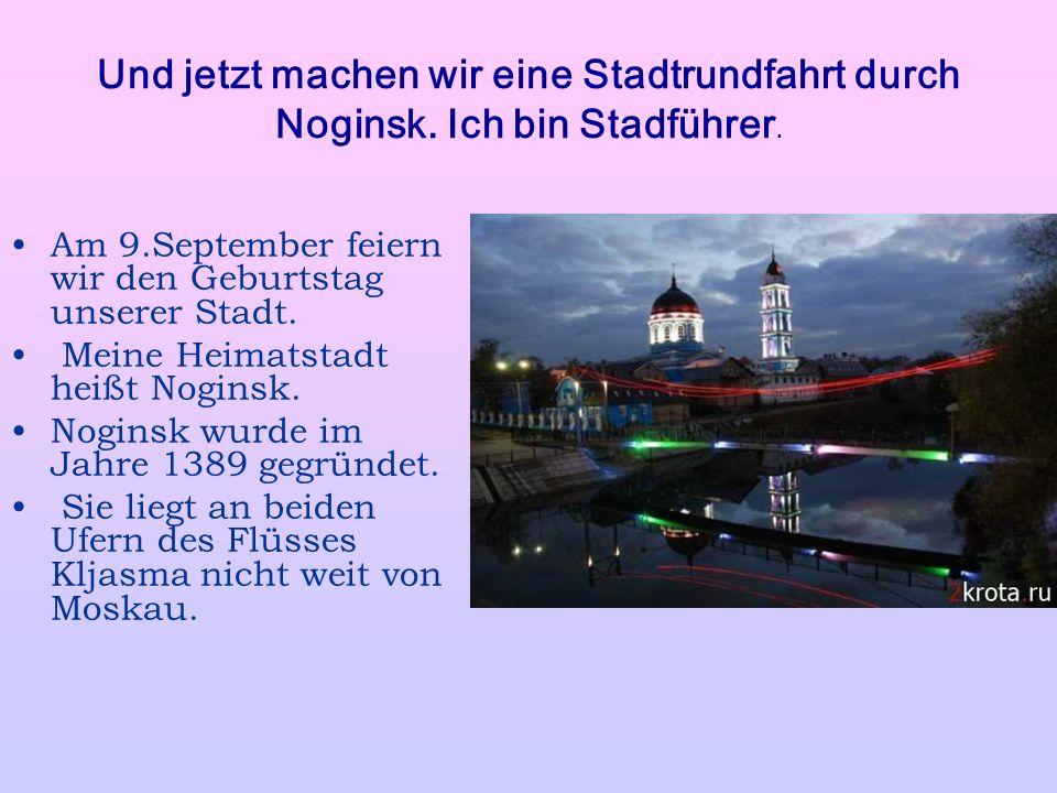 Und jetzt machen wir eine Stadtrundfahrt durch Noginsk. Ich bin Stadführer. Am 9.September feiern wir den Geburtstag unserer Stadt. Meine Heimatstadt