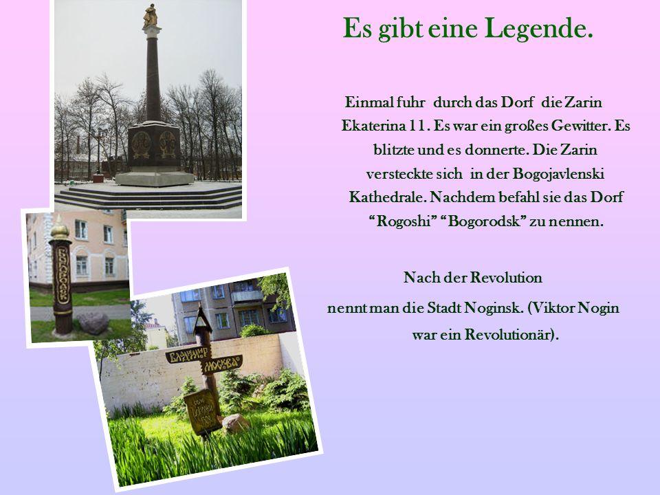 Es gibt eine Legende. Einmal fuhr durch das Dorf die Zarin Ekaterina 11. Es war ein großes Gewitter. Es blitzte und es donnerte. Die Zarin versteckte