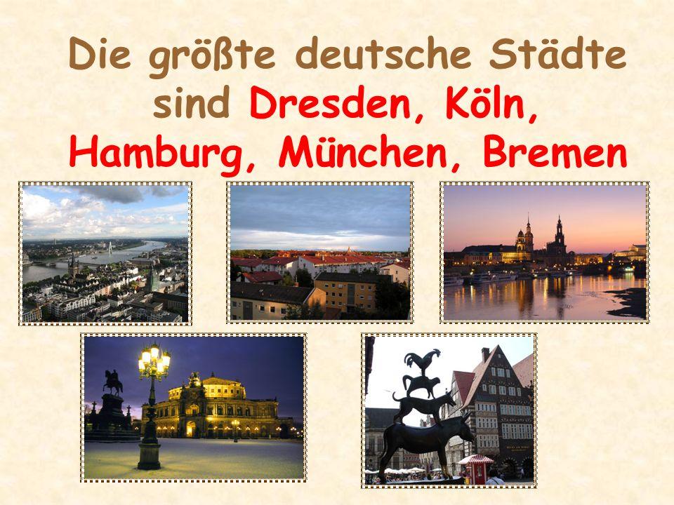 Die größte deutsche Städte sind Dresden, Köln, Hamburg, München, Bremen