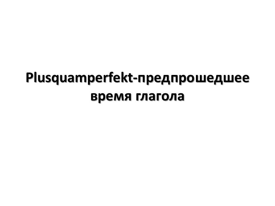 Plusquamperfekt-предпрошедшее время глагола