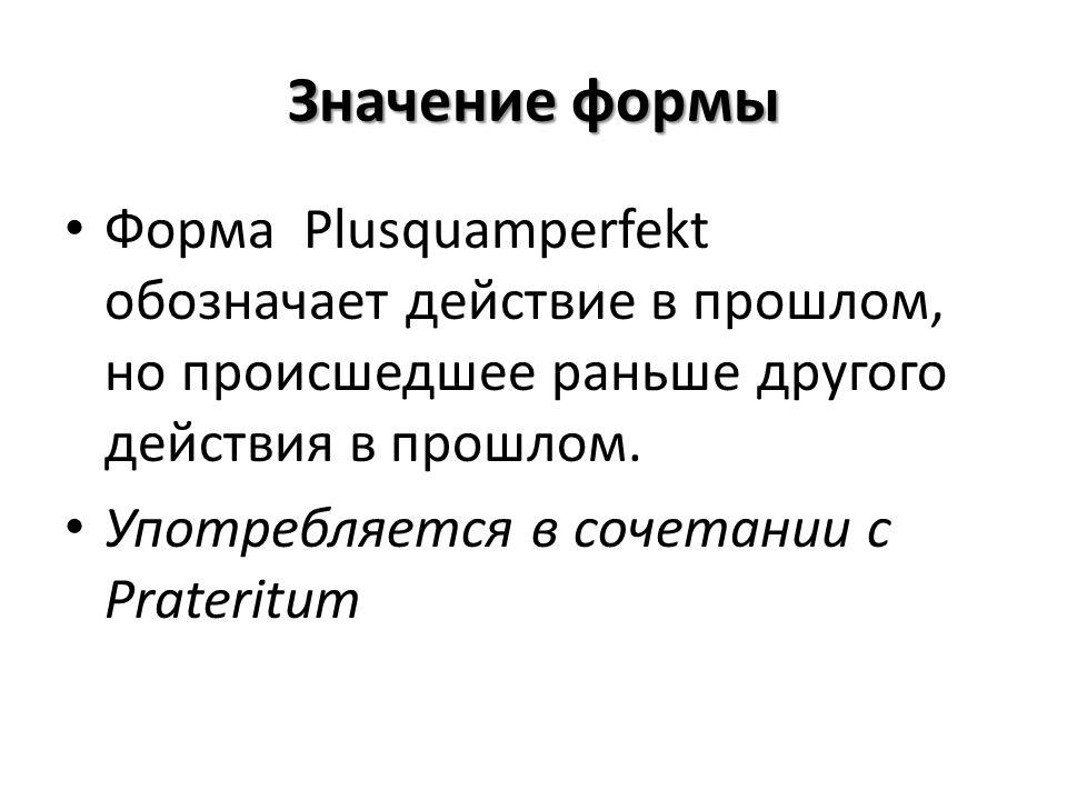 Значение формы Форма Plusquamperfekt обозначает действие в прошлом, но происшедшее раньше другого действия в прошлом. Употребляется в сочетании с Prat