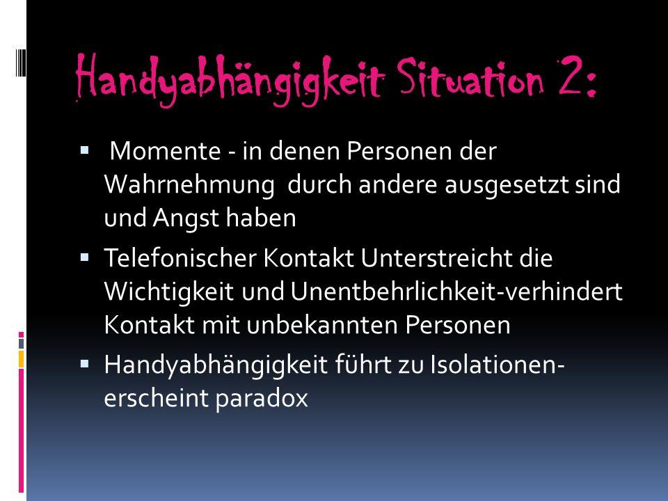 Handyabhängigkeit Situation 2: Momente - in denen Personen der Wahrnehmung durch andere ausgesetzt sind und Angst haben Telefonischer Kontakt Unterstr