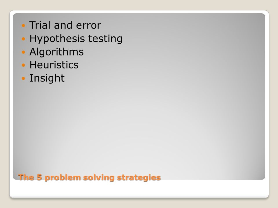 The 5 problem solving strategies Trial and error Hypothesis testing Algorithms Heuristics Insight