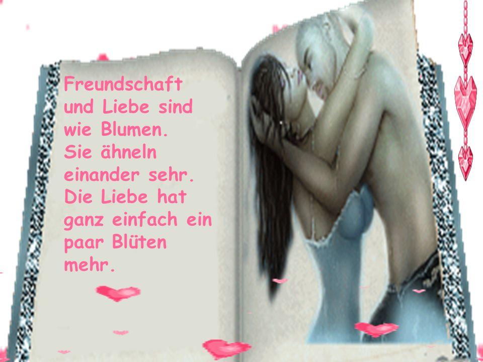 Freundschaft und Liebe sind wie Blumen.Sie ähneln einander sehr.