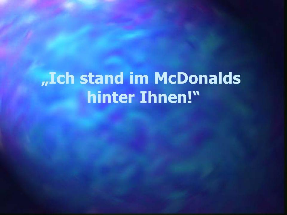 Ich stand im McDonalds hinter Ihnen!