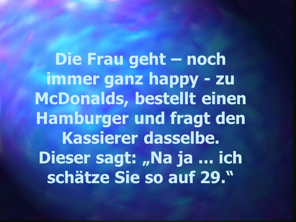 Die Frau geht – noch immer ganz happy - zu McDonalds, bestellt einen Hamburger und fragt den Kassierer dasselbe. Dieser sagt: Na ja... ich schätze Sie