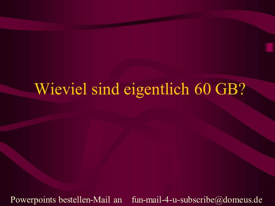 Powerpoints bestellen-Mail an fun-mail-4-u-subscribe@domeus.de Wieviel sind eigentlich 60 GB