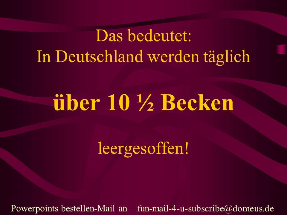 Powerpoints bestellen-Mail an fun-mail-4-u-subscribe@domeus.de Das bedeutet: In Deutschland werden täglich über 10 ½ Becken leergesoffen!