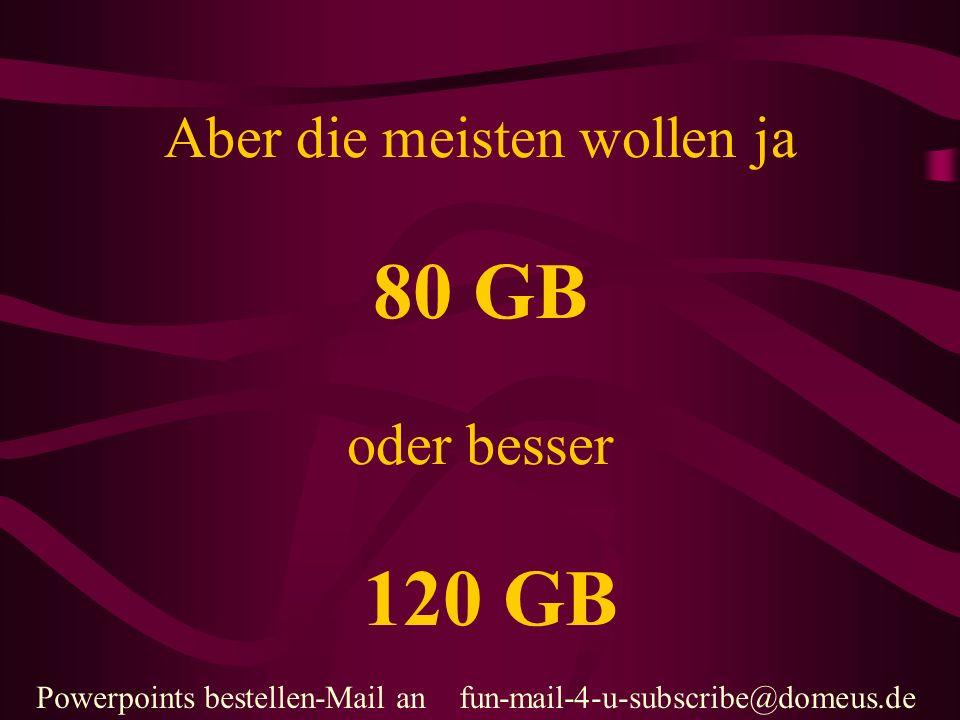 Powerpoints bestellen-Mail an fun-mail-4-u-subscribe@domeus.de Aber die meisten wollen ja 80 GB oder besser 120 GB