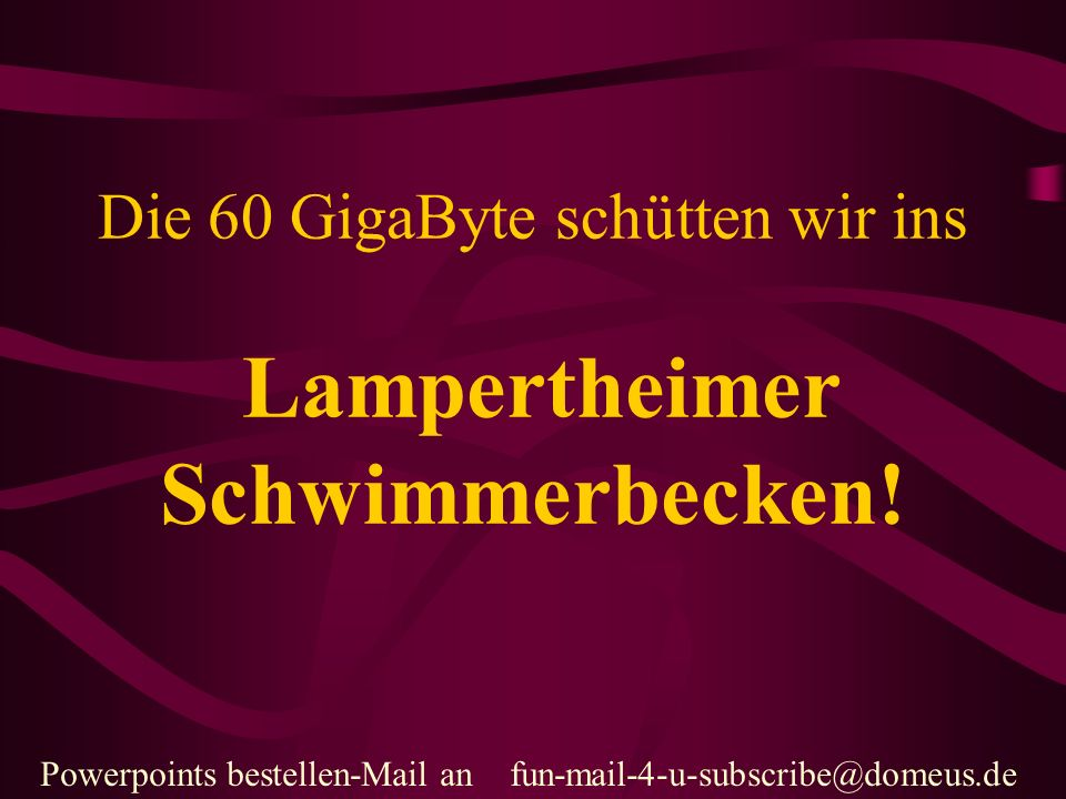 Powerpoints bestellen-Mail an fun-mail-4-u-subscribe@domeus.de Das Becken ist: 50 m Lang 22,5 m Breit 2,2 m Tief Fassungsvermögen: 2475 m³ oder 2.475.000 Liter.