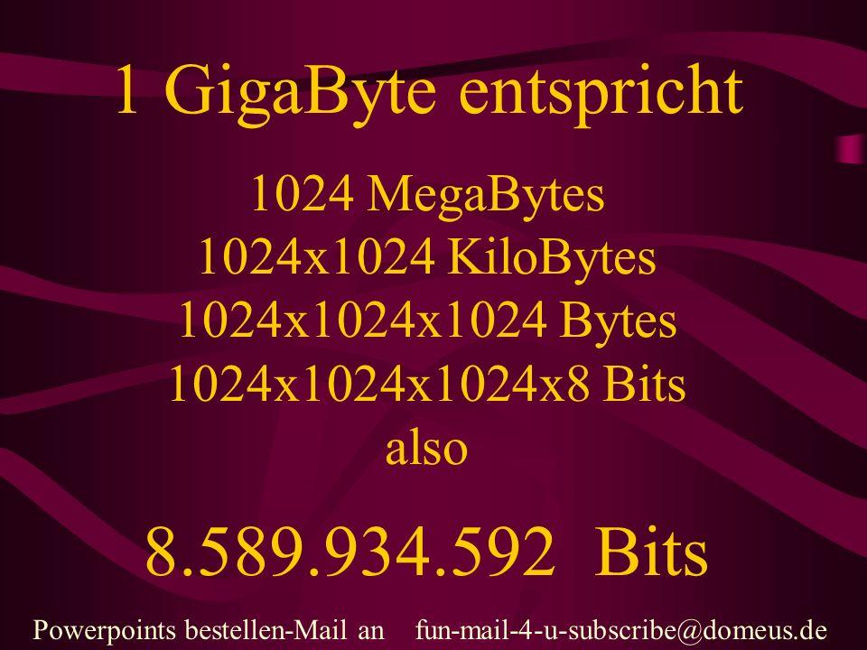 Powerpoints bestellen-Mail an fun-mail-4-u-subscribe@domeus.de 1 GigaByte entspricht 1024 MegaBytes 1024x1024 KiloBytes 1024x1024x1024 Bytes 1024x1024x1024x8 Bits also 8.589.934.592 Bits