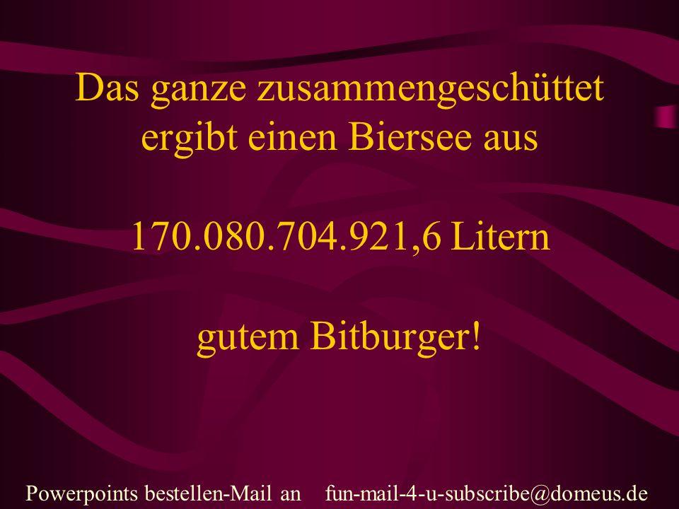 Powerpoints bestellen-Mail an fun-mail-4-u-subscribe@domeus.de Das ganze zusammengeschüttet ergibt einen Biersee aus 170.080.704.921,6 Litern gutem Bitburger!