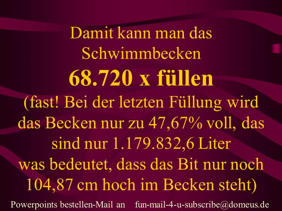 Powerpoints bestellen-Mail an fun-mail-4-u-subscribe@domeus.de Ganz Deutschland bräuchte 17 Jahre und 261 Tage um das alles zu saufen.