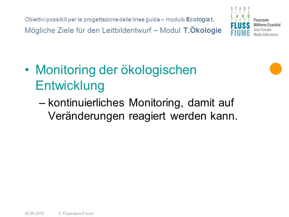 30.09.20103. Flussraum-Forum Monitoring der ökologischen Entwicklung –kontinuierliches Monitoring, damit auf Veränderungen reagiert werden kann. Mögli