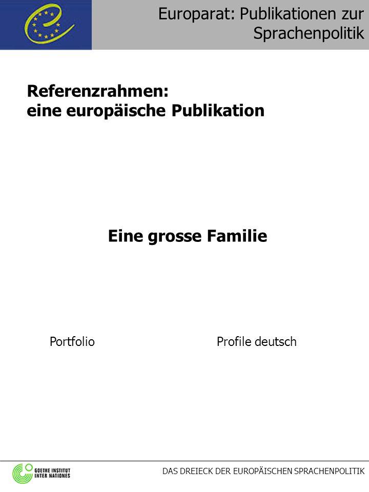 DAS DREIECK DER EUROPÄISCHEN SPRACHENPOLITIK Europarat: Publikationen zur Sprachenpolitik Eine grosse Familie PortfolioProfile deutsch Referenzrahmen: