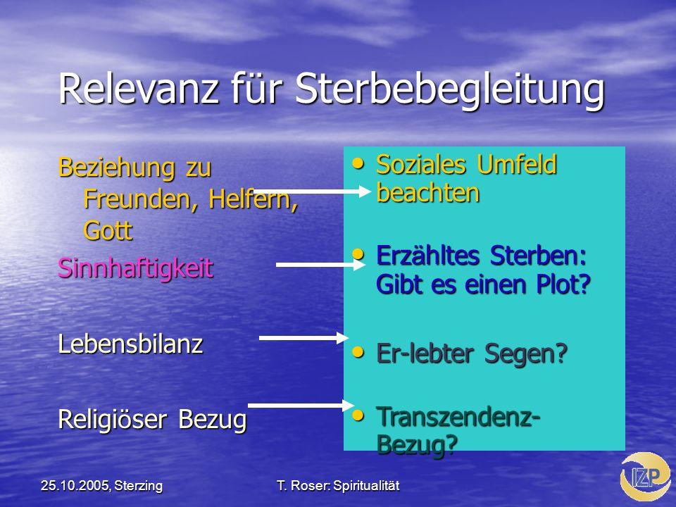 25.10.2005, SterzingT. Roser: Spiritualität Relevanz f ü r Sterbebegleitung Beziehung zu Freunden, Helfern, Gott SinnhaftigkeitLebensbilanz Religi ö s