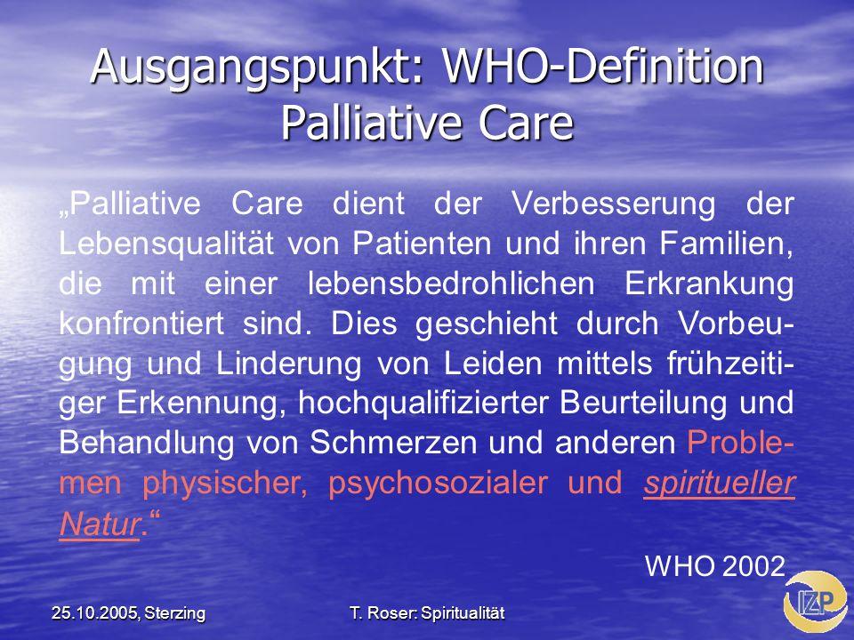 25.10.2005, SterzingT. Roser: Spiritualität Ausgangspunkt: WHO-Definition Palliative Care Palliative Care dient der Verbesserung der Lebensqualität vo