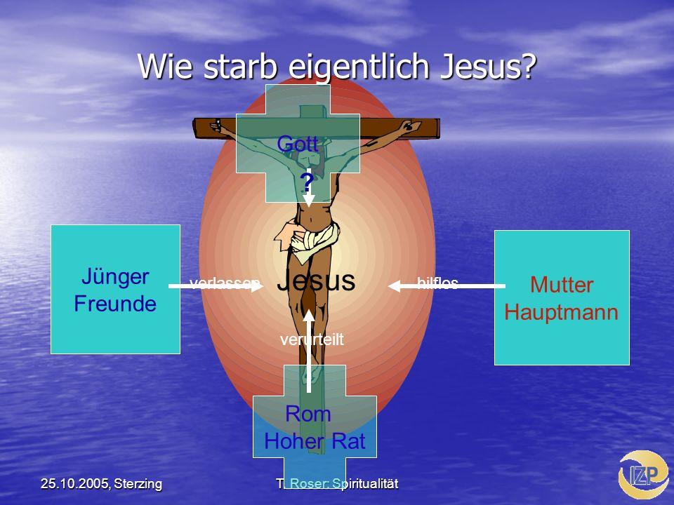 25.10.2005, SterzingT. Roser: Spiritualität Wie starb eigentlich Jesus? Jünger Freunde Mutter Hauptmann Gott Rom Hoher Rat Jesus verlassenhilflos veru