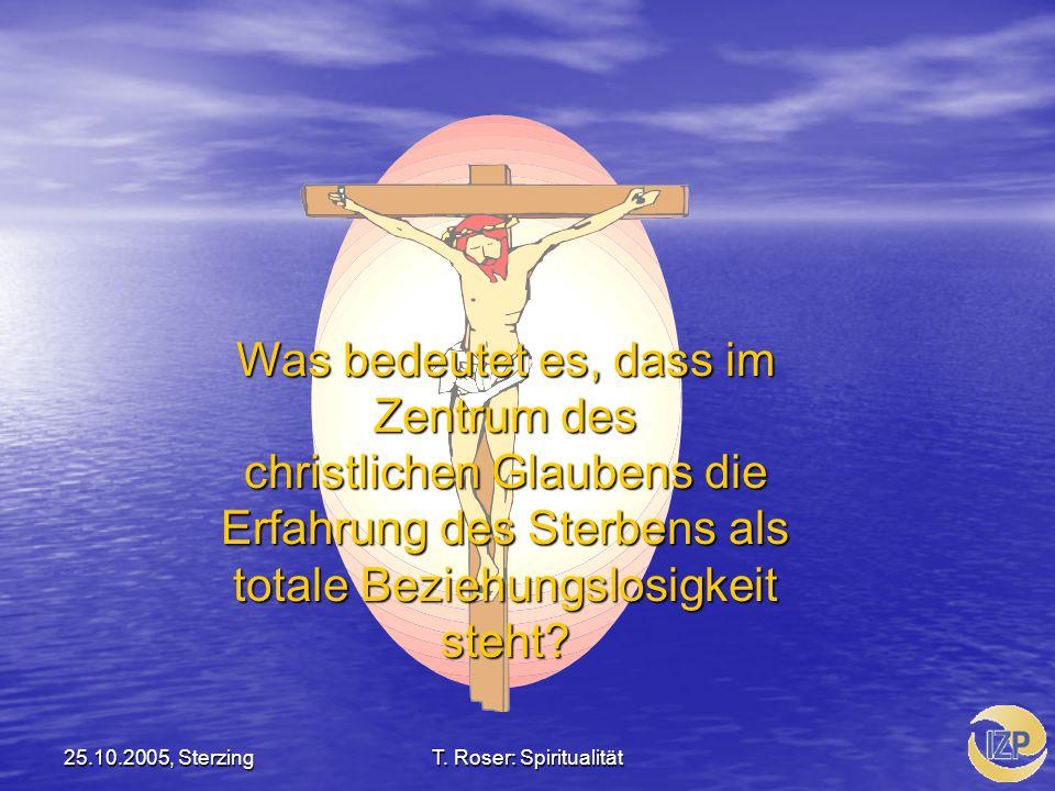 25.10.2005, SterzingT. Roser: Spiritualität Was bedeutet es, dass im Zentrum des christlichen Glaubens die Erfahrung des Sterbens als totale Beziehung