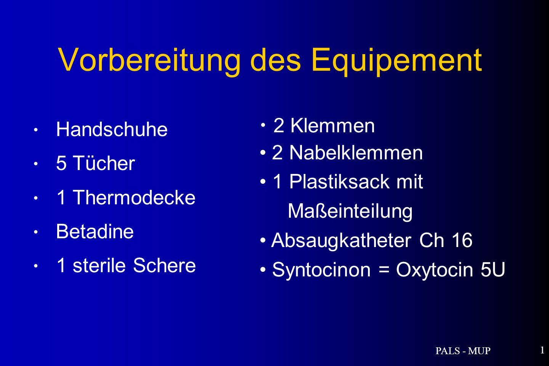 PALS - MUP 1 Vorbereitung des Equipement Handschuhe 5 Tücher 1 Thermodecke Betadine 1 sterile Schere 2 Klemmen 2 Nabelklemmen 1 Plastiksack mit Maßeinteilung Absaugkatheter Ch 16 Syntocinon = Oxytocin 5U