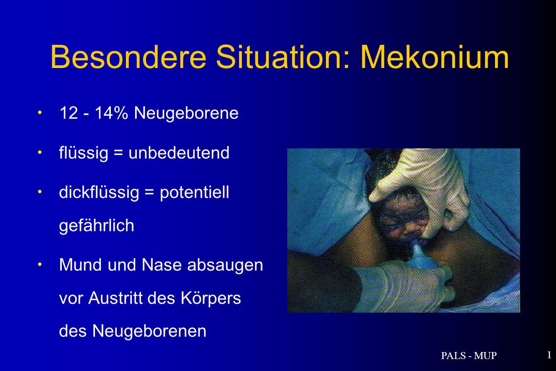 PALS - MUP 1 12 - 14% Neugeborene flüssig = unbedeutend dickflüssig = potentiell gefährlich Mund und Nase absaugen vor Austritt des Körpers des Neugeborenen Besondere Situation: Mekonium