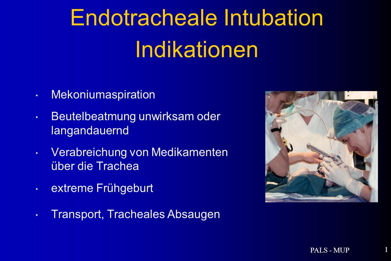 PALS - MUP 1 Mekoniumaspiration Beutelbeatmung unwirksam oder langandauernd Verabreichung von Medikamenten über die Trachea extreme Frühgeburt Transport, Tracheales Absaugen Endotracheale Intubation Indikationen