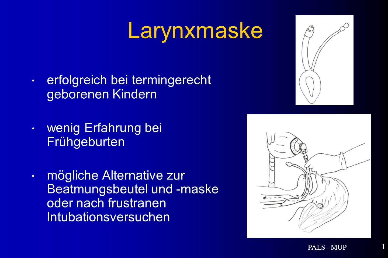 PALS - MUP 1 erfolgreich bei termingerecht geborenen Kindern wenig Erfahrung bei Frühgeburten mögliche Alternative zur Beatmungsbeutel und -maske oder nach frustranen Intubationsversuchen Larynxmaske