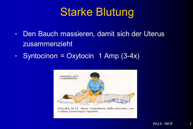PALS - MUP 1 Den Bauch massieren, damit sich der Uterus zusammenzieht Syntocinon = Oxytocin 1 Amp (3-4x) Starke Blutung