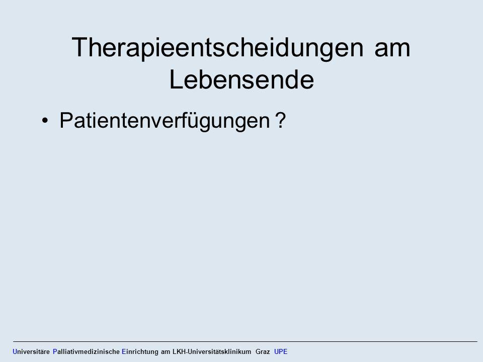 Therapieentscheidungen am Lebensende Patientenverfügungen ? Universitäre Palliativmedizinische Einrichtung am LKH-Universitätsklinikum Graz UPE