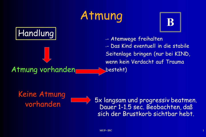 MUP - IRC1 Atmung Atmung vorhanden Keine Atmung vorhanden - Atemwege freihalten - Das Kind eventuell in die stabile Seitenlage bringen (nur bei KIND,