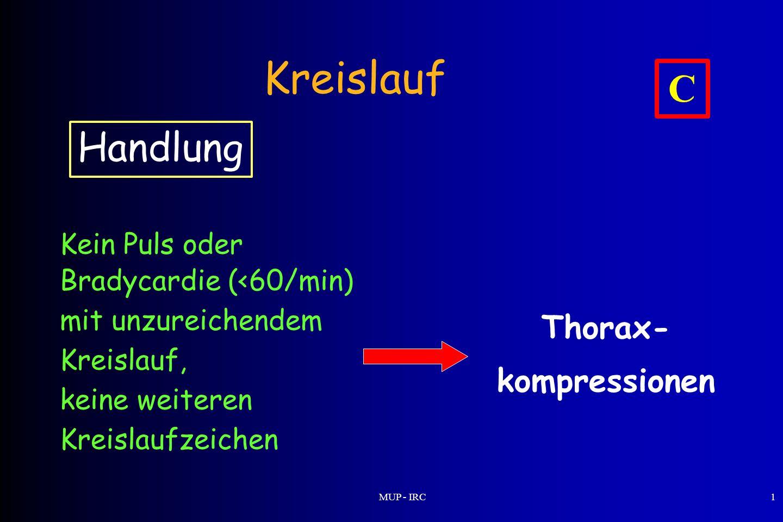 MUP - IRC1 Handlung Kein Puls oder Bradycardie (<60/min) mit unzureichendem Kreislauf, keine weiteren Kreislaufzeichen Kreislauf C Thorax- kompression