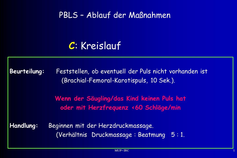 MUP - IRC1 PBLS – Ablauf der Maßnahmen C: Kreislauf Beurteilung:Feststellen, ob eventuell der Puls nicht vorhanden ist (Brachial-Femoral-Karotispuls,