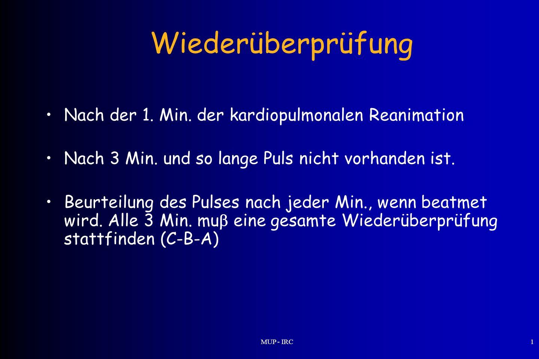 MUP - IRC1 Wiederüberprüfung Nach der 1. Min. der kardiopulmonalen Reanimation Nach 3 Min. und so lange Puls nicht vorhanden ist. Beurteilung des Puls