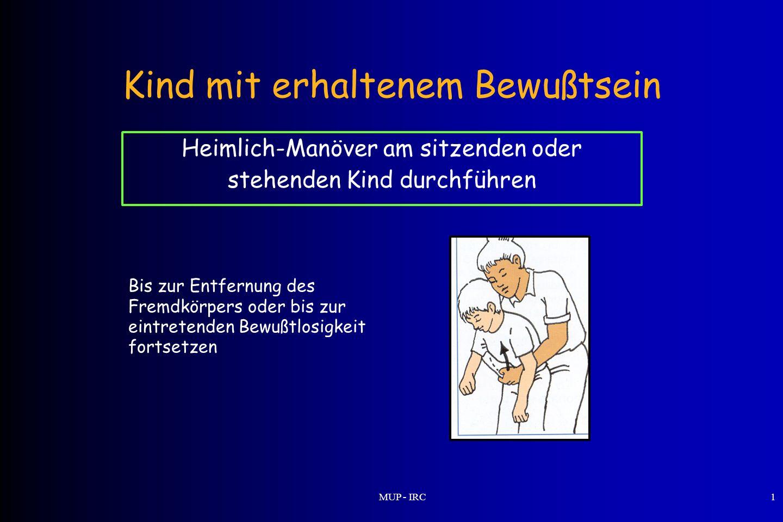 MUP - IRC1 Kind mit erhaltenem Bewußtsein Heimlich-Manöver am sitzenden oder stehenden Kind durchführen Bis zur Entfernung des Fremdkörpers oder bis z
